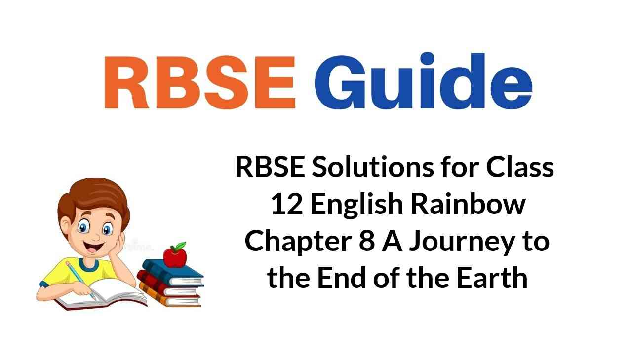 RBSE Solutions for Class 12 English Rainbow Chapter 8 A Journey to the End of the Earth